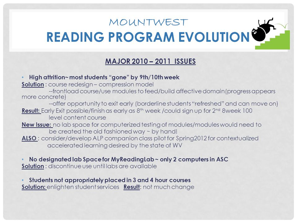 MOUNTWEST READING PROGRAM EVOLUTION MAJOR 2010 – 2011 ISSUES High attrition~ most students gone by 9th/10th week Solution : course redesign – compression model --frontload course/use modules to feed/build affective domain(progress appears more concrete) --offer opportunity to exit early (borderline students refreshed and can move on) Result: Early Exit possible/finish as early as 8 th week /could sign up for 2 nd 8week 100 level content course New Issue: no lab space for computerized testing of modules/modules would need to be created the old fashioned way ~ by hand.