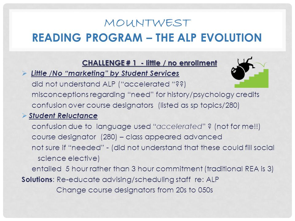 MOUNTWEST READING PROGRAM – THE ALP EVOLUTION CHALLENGE # 1 - little / no enrollment  Little /No marketing by Student Services did not understand ALP ( accelerated ) misconceptions regarding need for history/psychology credits confusion over course designators (listed as sp topics/280)  Student Reluctance confusion due to language used accelerated .