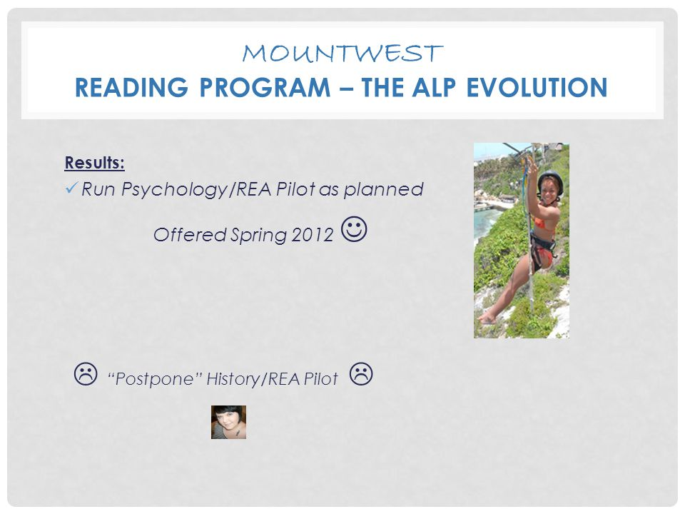 MOUNTWEST READING PROGRAM – THE ALP EVOLUTION Results: Run Psychology/REA Pilot as planned Offered Spring 2012  Postpone History/REA Pilot 