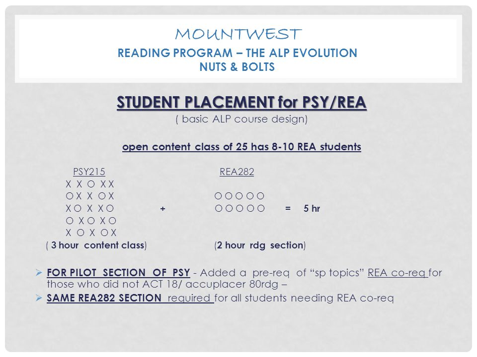 MOUNTWEST READING PROGRAM – THE ALP EVOLUTION NUTS & BOLTS STUDENT PLACEMENT for PSY/REA ( basic ALP course design) open content class of 25 has 8-10 REA students PSY215 REA282 X X O X X O X X O X O O O O O X O X X O + O O O O O = 5 hr O X O X O X O X O X ( 3 hour content class ) ( 2 hour rdg section )  FOR PILOT SECTION OF PSY - Added a pre-req of sp topics REA co-req for those who did not ACT 18/ accuplacer 80rdg –  SAME REA282 SECTION required for all students needing REA co-req