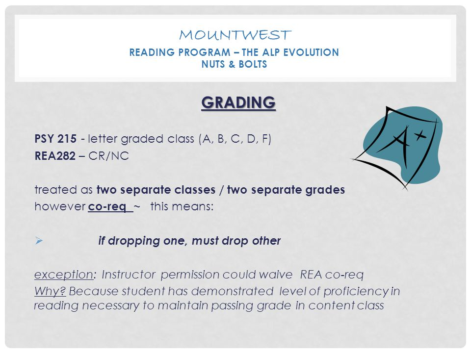 MOUNTWEST READING PROGRAM – THE ALP EVOLUTION NUTS & BOLTS GRADING PSY 215 - letter graded class (A, B, C, D, F) REA282 – CR/NC treated as two separat