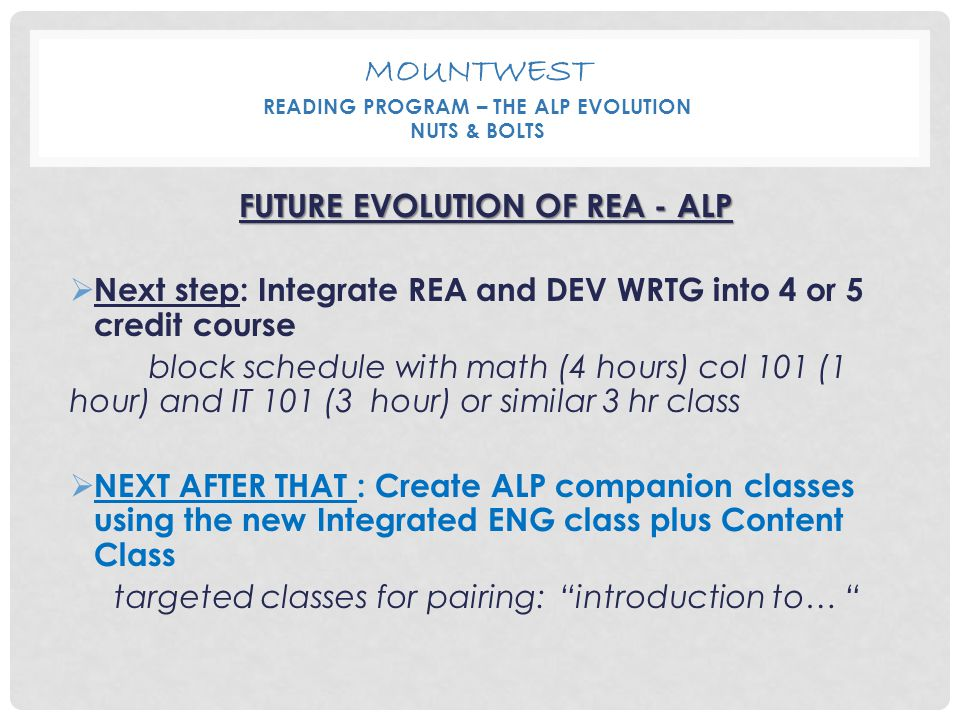 MOUNTWEST READING PROGRAM – THE ALP EVOLUTION NUTS & BOLTS FUTURE EVOLUTION OF REA - ALP  Next step: Integrate REA and DEV WRTG into 4 or 5 credit co