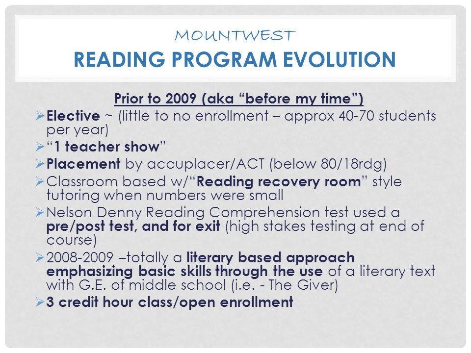 "MOUNTWEST READING PROGRAM EVOLUTION Prior to 2009 (aka ""before my time"")  Elective ~ (little to no enrollment – approx 40-70 students per year)  "" 1"