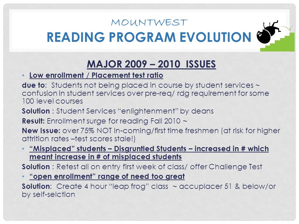 MOUNTWEST READING PROGRAM EVOLUTION MAJOR 2009 – 2010 ISSUES Low enrollment / Placement test ratio due to : Students not being placed in course by student services ~ confusion in student services over pre-req/ rdg requirement for some 100 level courses Solution : Student Services enlightenment by deans Result: Enrollment surge for reading Fall 2010 ~ New Issue: over 75% NOT in-coming/first time freshmen (at risk for higher attrition rates –test scores stale!) Misplaced students – Disgruntled Students – increased in # which meant increase in # of misplaced students Solution : Retest all on entry first week of class/ offer Challenge Test open enrollment range of need too great Solution : Create 4 hour leap frog class ~ accuplacer 51 & below/or by self-selction