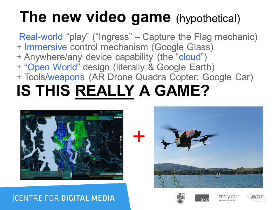 The new video game (hypothetical) Real-world play ( Ingress – Capture the Flag mechanic) + Immersive control mechanism (Google Glass) + Anywhere/any device capability (the cloud ) + Open World design (literally & Google Earth) + Tools/weapons (AR Drone Quadra Copter; Google Car) IS THIS REALLY A GAME.