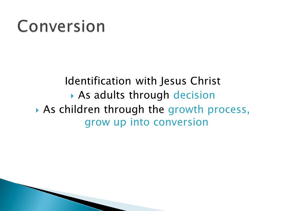 Identification with Jesus Christ  As adults through decision  As children through the growth process, grow up into conversion