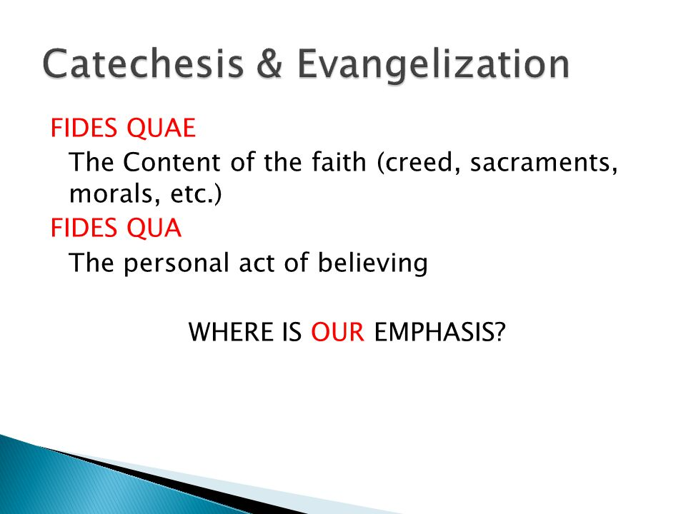 FIDES QUAE The Content of the faith (creed, sacraments, morals, etc.) FIDES QUA The personal act of believing WHERE IS OUR EMPHASIS