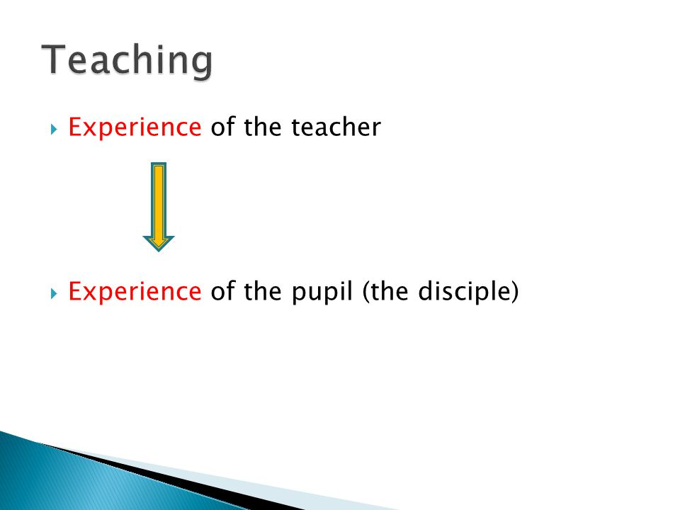 Experience of the teacher  Experience of the pupil (the disciple)
