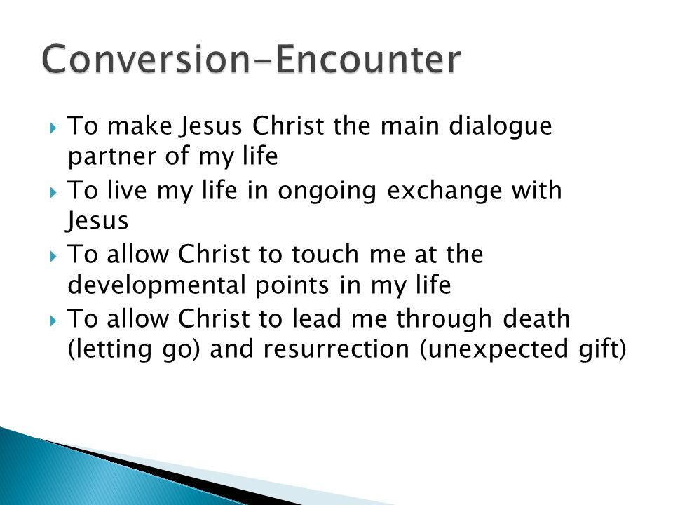 To make Jesus Christ the main dialogue partner of my life  To live my life in ongoing exchange with Jesus  To allow Christ to touch me at the developmental points in my life  To allow Christ to lead me through death (letting go) and resurrection (unexpected gift)