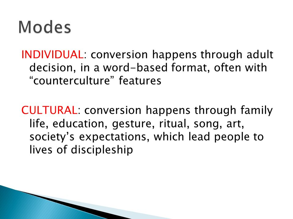 INDIVIDUAL: conversion happens through adult decision, in a word-based format, often with counterculture features CULTURAL: conversion happens through family life, education, gesture, ritual, song, art, society's expectations, which lead people to lives of discipleship
