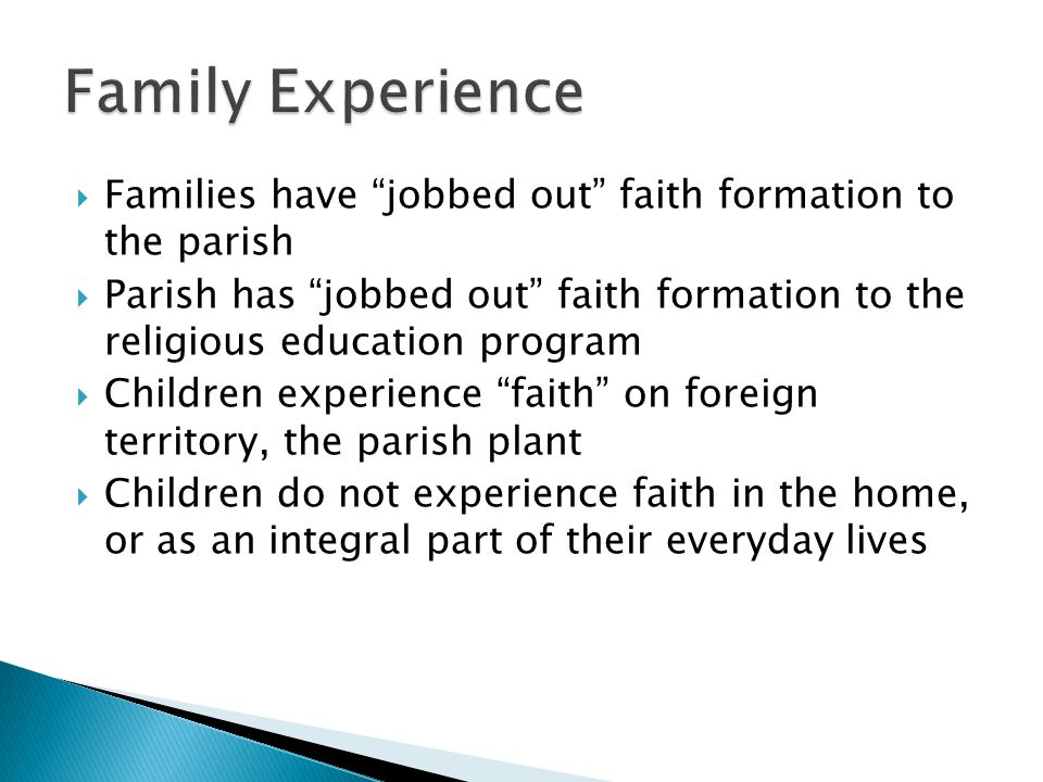  Families have jobbed out faith formation to the parish  Parish has jobbed out faith formation to the religious education program  Children experience faith on foreign territory, the parish plant  Children do not experience faith in the home, or as an integral part of their everyday lives