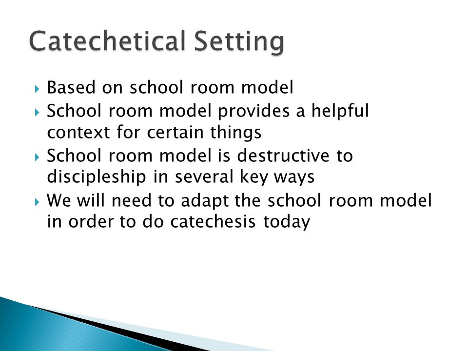 Based on school room model  School room model provides a helpful context for certain things  School room model is destructive to discipleship in several key ways  We will need to adapt the school room model in order to do catechesis today