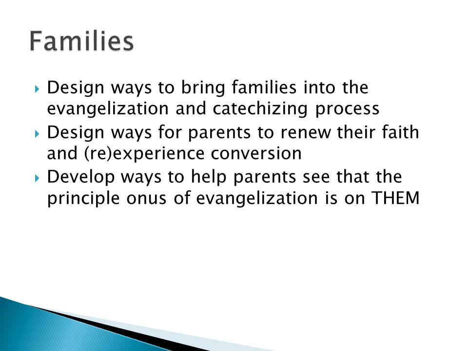  Design ways to bring families into the evangelization and catechizing process  Design ways for parents to renew their faith and (re)experience conversion  Develop ways to help parents see that the principle onus of evangelization is on THEM