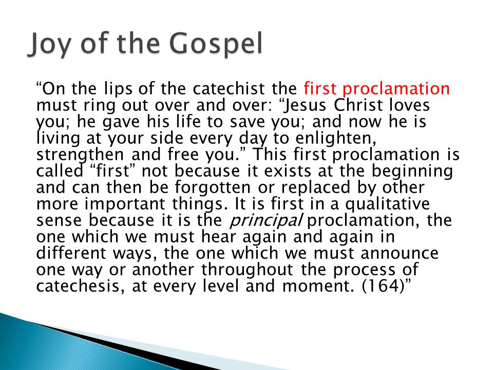 On the lips of the catechist the first proclamation must ring out over and over: Jesus Christ loves you; he gave his life to save you; and now he is living at your side every day to enlighten, strengthen and free you. This first proclamation is called first not because it exists at the beginning and can then be forgotten or replaced by other more important things.