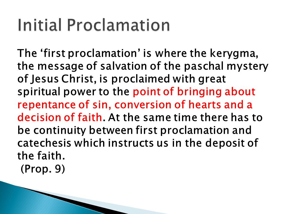 The 'first proclamation' is where the kerygma, the message of salvation of the paschal mystery of Jesus Christ, is proclaimed with great spiritual power to the point of bringing about repentance of sin, conversion of hearts and a decision of faith.