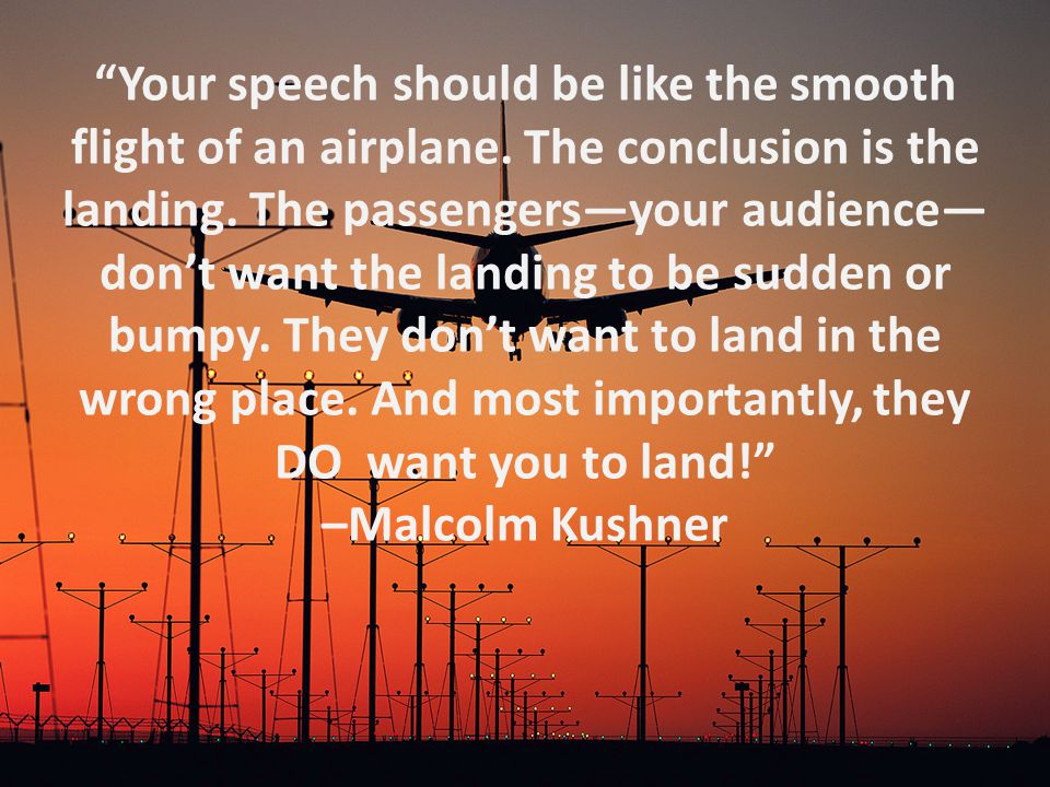 """Your speech should be like the smooth flight of an airplane. The conclusion is the landing. The passengers—your audience— don't want the landing to b"