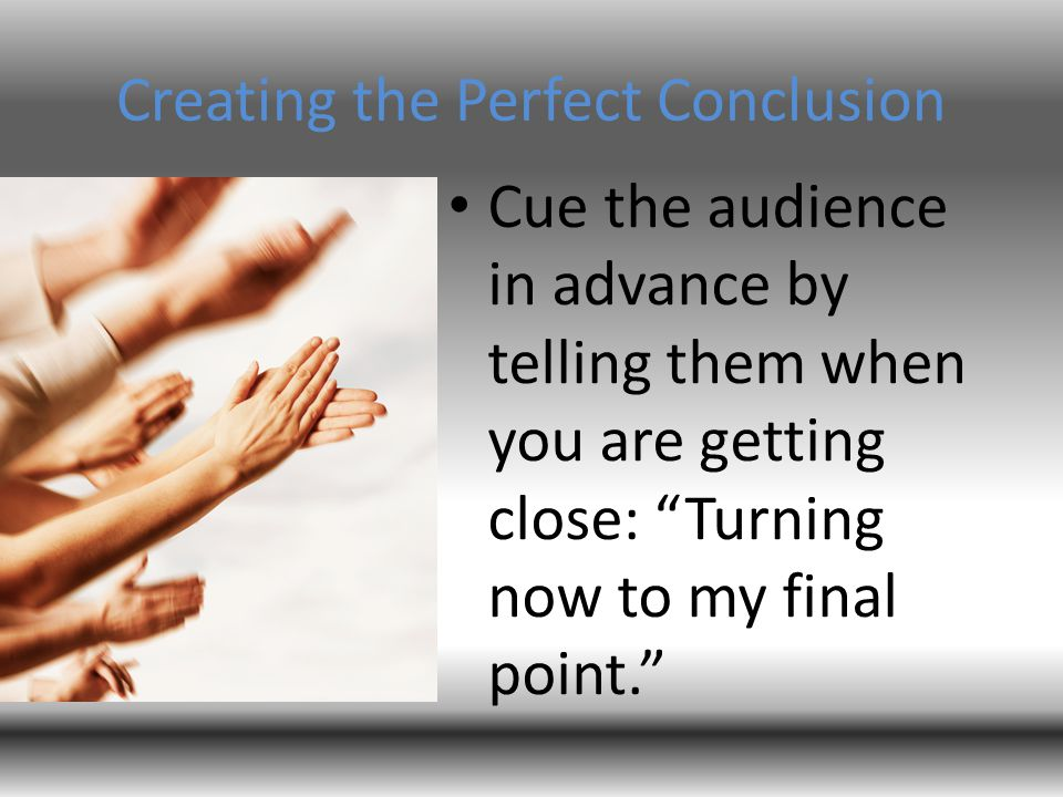 "Creating the Perfect Conclusion Cue the audience in advance by telling them when you are getting close: ""Turning now to my final point."""