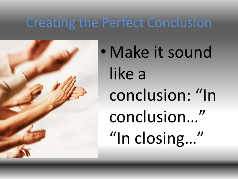 "Creating the Perfect Conclusion Make it sound like a conclusion: ""In conclusion…"" ""In closing…"""