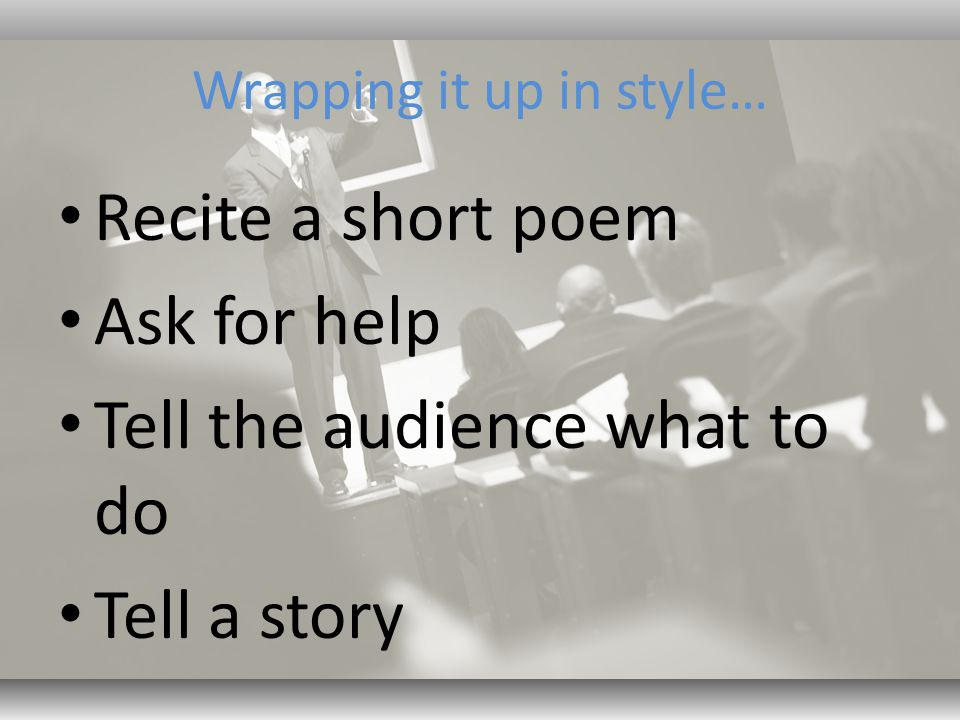 Wrapping it up in style… Recite a short poem Ask for help Tell the audience what to do Tell a story
