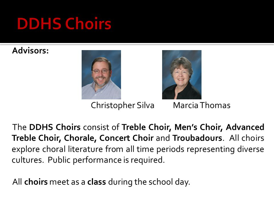 Advisors: Christopher SilvaMarcia Thomas The DDHS Choirs consist of Treble Choir, Men's Choir, Advanced Treble Choir, Chorale, Concert Choir and Troub