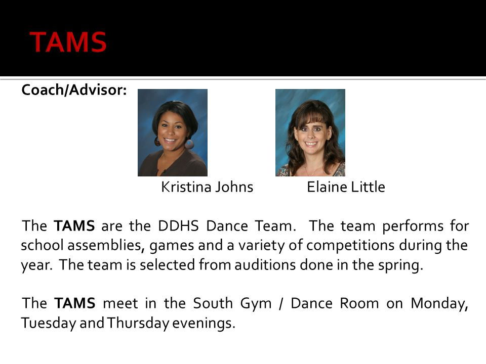 Coach/Advisor: Kristina JohnsElaine Little The TAMS are the DDHS Dance Team.