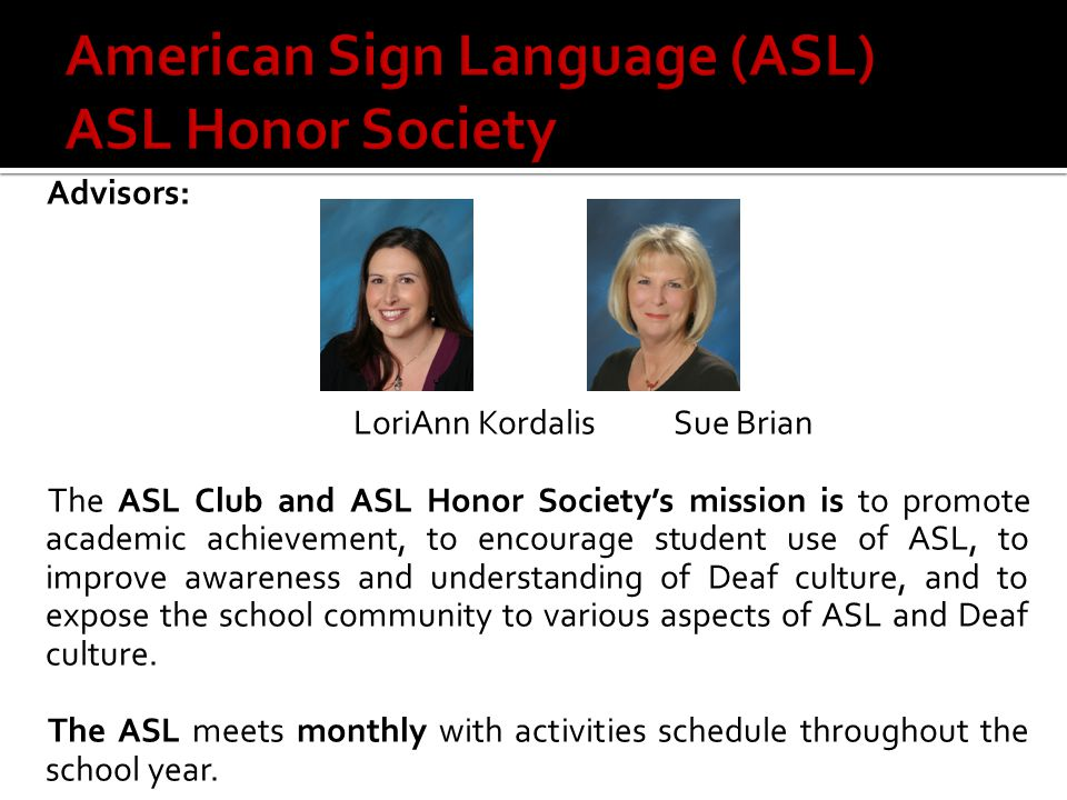 Advisors: LoriAnn KordalisSue Brian The ASL Club and ASL Honor Society's mission is to promote academic achievement, to encourage student use of ASL, to improve awareness and understanding of Deaf culture, and to expose the school community to various aspects of ASL and Deaf culture.