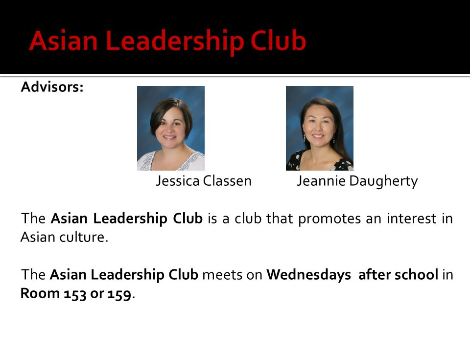 Advisors: Jessica ClassenJeannie Daugherty The Asian Leadership Club is a club that promotes an interest in Asian culture.