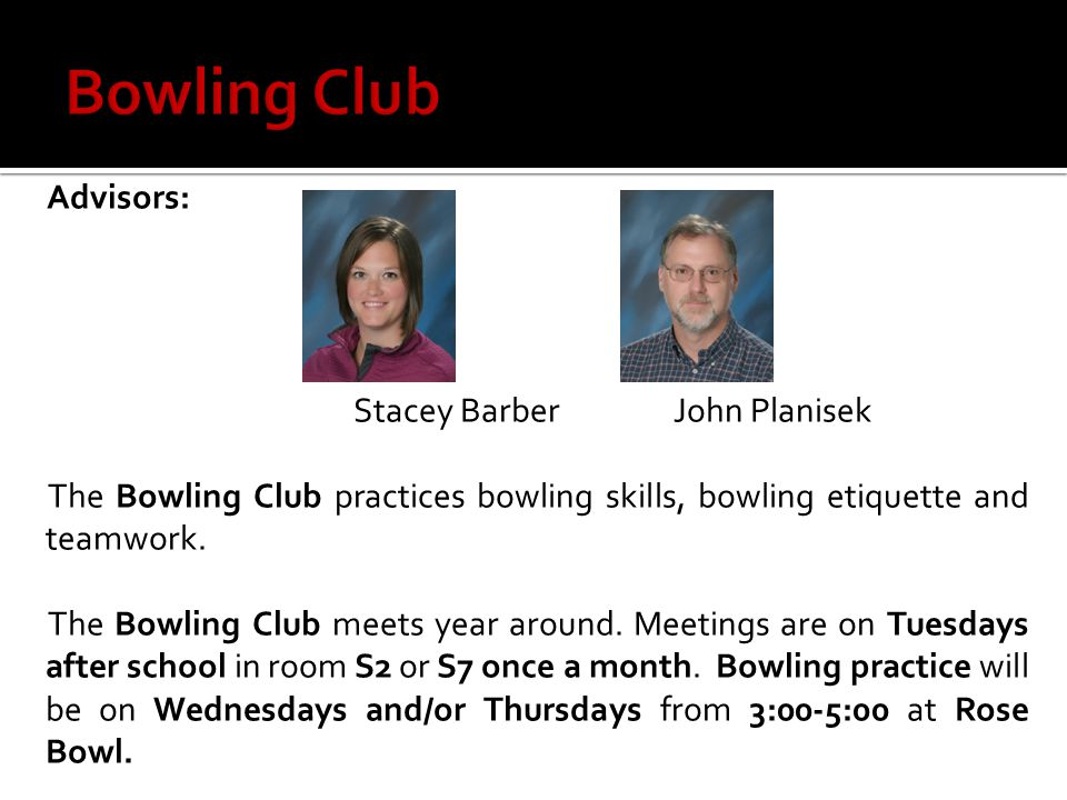 Advisors: Stacey BarberJohn Planisek The Bowling Club practices bowling skills, bowling etiquette and teamwork. The Bowling Club meets year around. Me