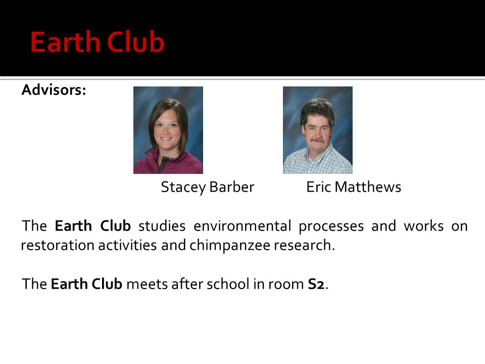 Advisors: Stacey BarberEric Matthews The Earth Club studies environmental processes and works on restoration activities and chimpanzee research.
