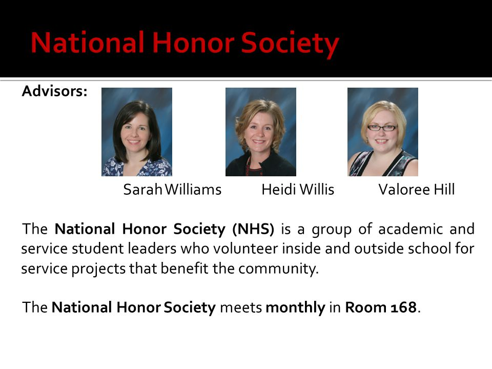 Advisors: Sarah WilliamsHeidi Willis Valoree Hill The National Honor Society (NHS) is a group of academic and service student leaders who volunteer in