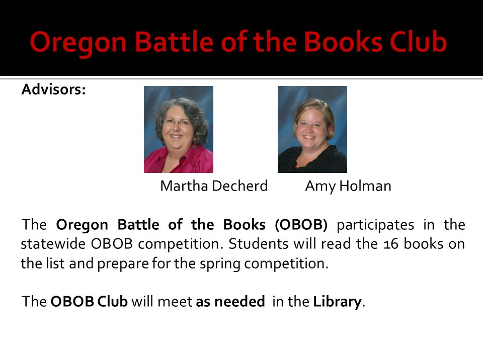 Advisors: Martha DecherdAmy Holman The Oregon Battle of the Books (OBOB) participates in the statewide OBOB competition.