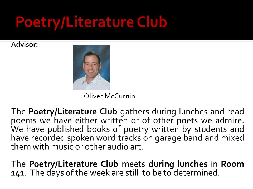 Advisor: Oliver McCurnin The Poetry/Literature Club gathers during lunches and read poems we have either written or of other poets we admire.