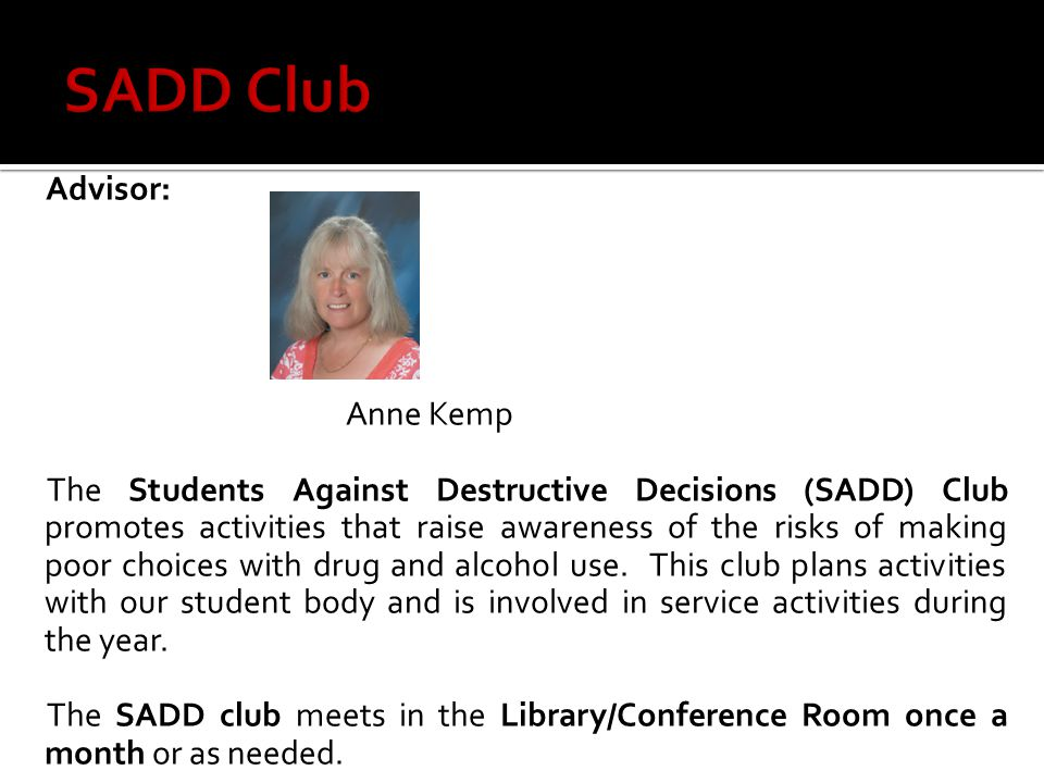 Advisor: Anne Kemp The Students Against Destructive Decisions (SADD) Club promotes activities that raise awareness of the risks of making poor choices with drug and alcohol use.