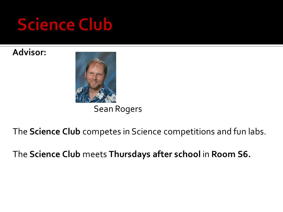 Advisor: Sean Rogers The Science Club competes in Science competitions and fun labs.