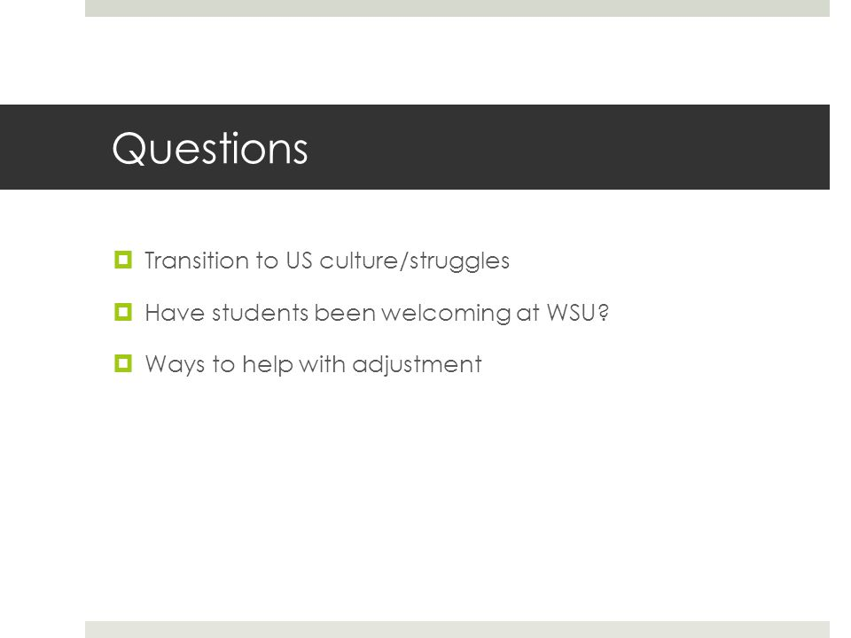 Questions  Transition to US culture/struggles  Have students been welcoming at WSU.