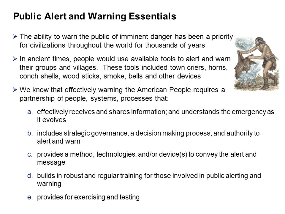 Public Alert and Warning Essentials  The ability to warn the public of imminent danger has been a priority for civilizations throughout the world for thousands of years  In ancient times, people would use available tools to alert and warn their groups and villages.