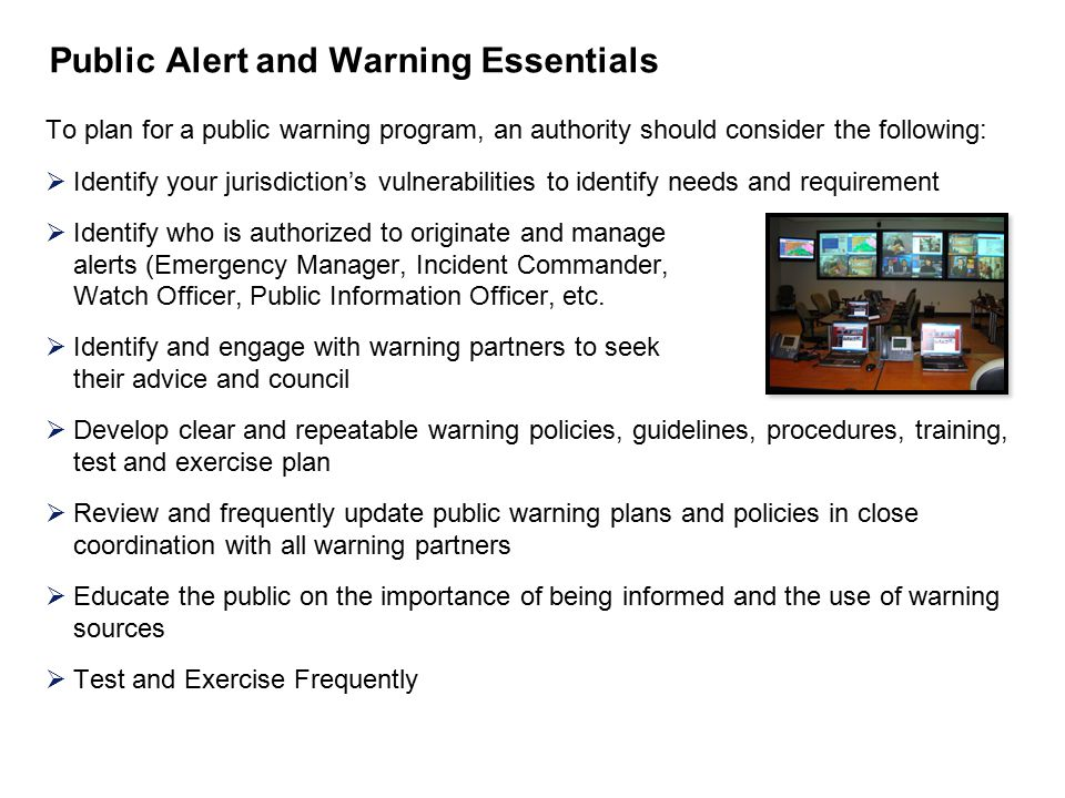Public Alert and Warning Essentials To plan for a public warning program, an authority should consider the following:  Identify your jurisdiction's vulnerabilities to identify needs and requirement  Identify who is authorized to originate and manage alerts (Emergency Manager, Incident Commander, Watch Officer, Public Information Officer, etc.