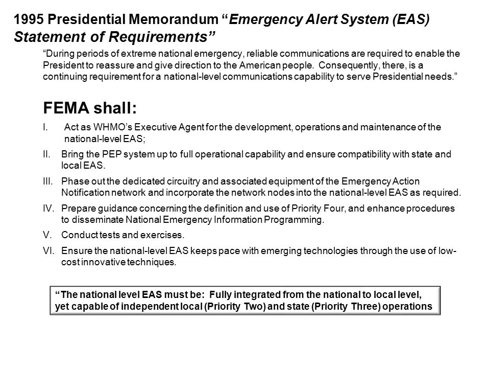 1995 Presidential Memorandum Emergency Alert System (EAS) Statement of Requirements During periods of extreme national emergency, reliable communications are required to enable the President to reassure and give direction to the American people.