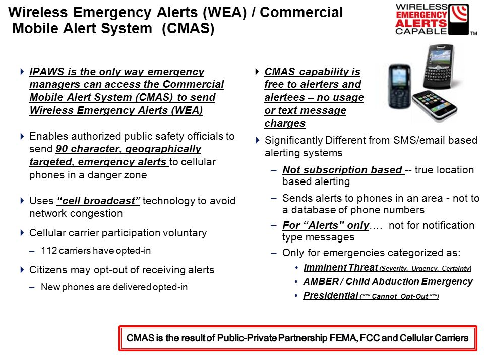 Wireless Emergency Alerts (WEA) / Commercial Mobile Alert System (CMAS)  IPAWS is the only way emergency managers can access the Commercial Mobile Alert System (CMAS) to send Wireless Emergency Alerts (WEA)  Enables authorized public safety officials to send 90 character, geographically targeted, emergency alerts to cellular phones in a danger zone  Uses cell broadcast technology to avoid network congestion  Cellular carrier participation voluntary –112 carriers have opted-in  Citizens may opt-out of receiving alerts –New phones are delivered opted-in  Significantly Different from SMS/email based alerting systems –Not subscription based -- true location based alerting –Sends alerts to phones in an area - not to a database of phone numbers –For Alerts only….