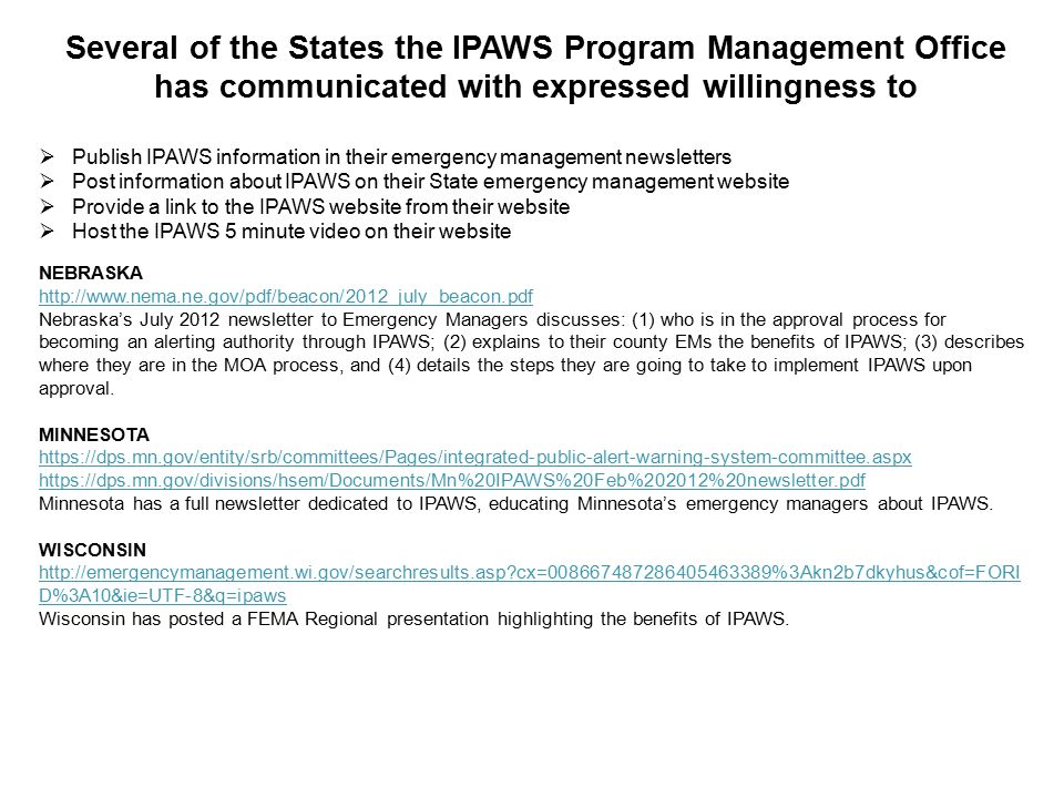 43 Several of the States the IPAWS Program Management Office has communicated with expressed willingness to  Publish IPAWS information in their emergency management newsletters  Post information about IPAWS on their State emergency management website  Provide a link to the IPAWS website from their website  Host the IPAWS 5 minute video on their website NEBRASKA http://www.nema.ne.gov/pdf/beacon/2012_july_beacon.pdf Nebraska's July 2012 newsletter to Emergency Managers discusses: (1) who is in the approval process for becoming an alerting authority through IPAWS; (2) explains to their county EMs the benefits of IPAWS; (3) describes where they are in the MOA process, and (4) details the steps they are going to take to implement IPAWS upon approval.