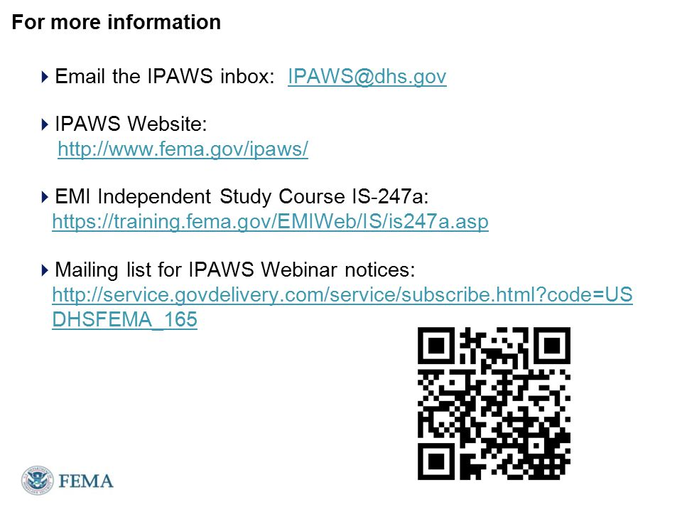 For more information  Email the IPAWS inbox: IPAWS@dhs.govIPAWS@dhs.gov  IPAWS Website: http://www.fema.gov/ipaws/http://www.fema.gov/ipaws/  EMI Independent Study Course IS-247a: https://training.fema.gov/EMIWeb/IS/is247a.asp https://training.fema.gov/EMIWeb/IS/is247a.asp  Mailing list for IPAWS Webinar notices: http://service.govdelivery.com/service/subscribe.html?code=US DHSFEMA_165 http://service.govdelivery.com/service/subscribe.html?code=US DHSFEMA_165