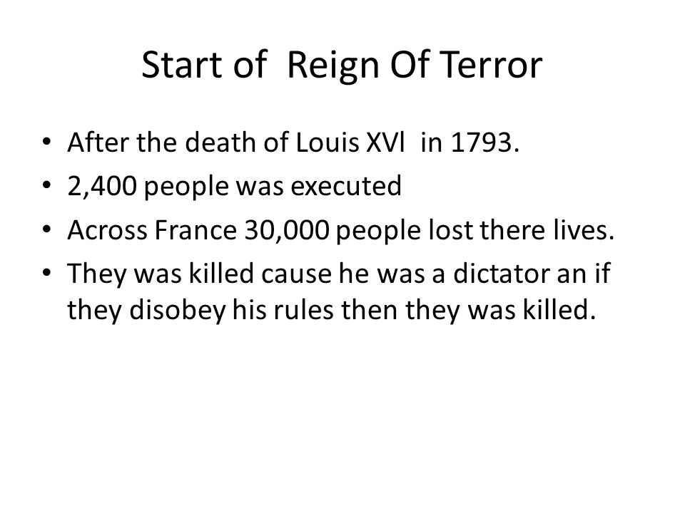 Start of Reign Of Terror After the death of Louis XVl in 1793. 2,400 people was executed Across France 30,000 people lost there lives. They was killed