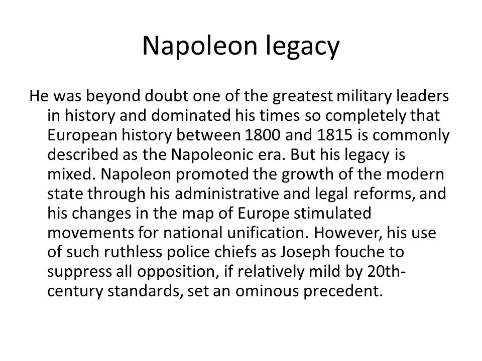 Napoleon legacy He was beyond doubt one of the greatest military leaders in history and dominated his times so completely that European history between 1800 and 1815 is commonly described as the Napoleonic era.
