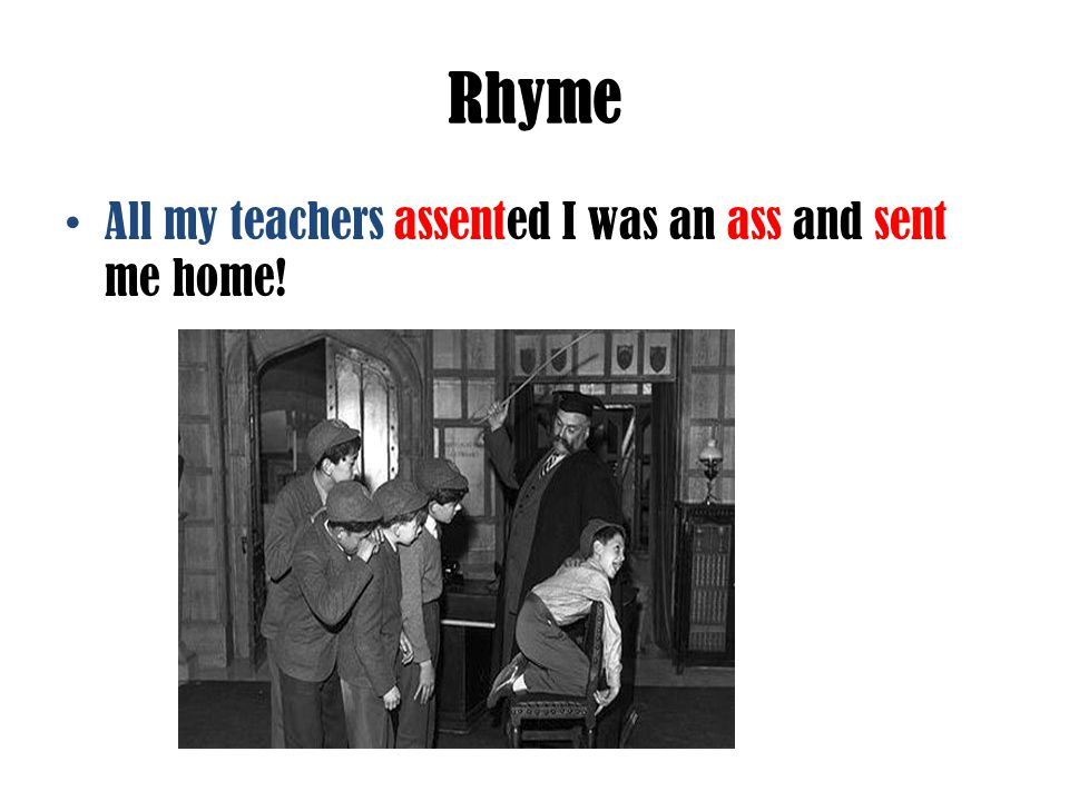 Rhyme All my teachers assented I was an ass and sent me home!