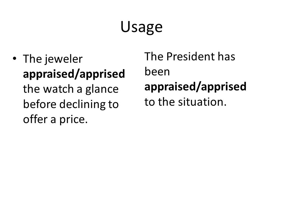 Usage The President has been appraised/apprised to the situation.