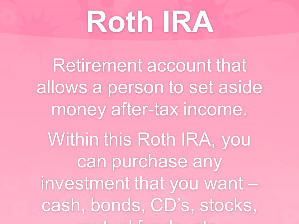 Roth IRA Retirement account that allows a person to set aside money after-tax income. Within this Roth IRA, you can purchase any investment that you w