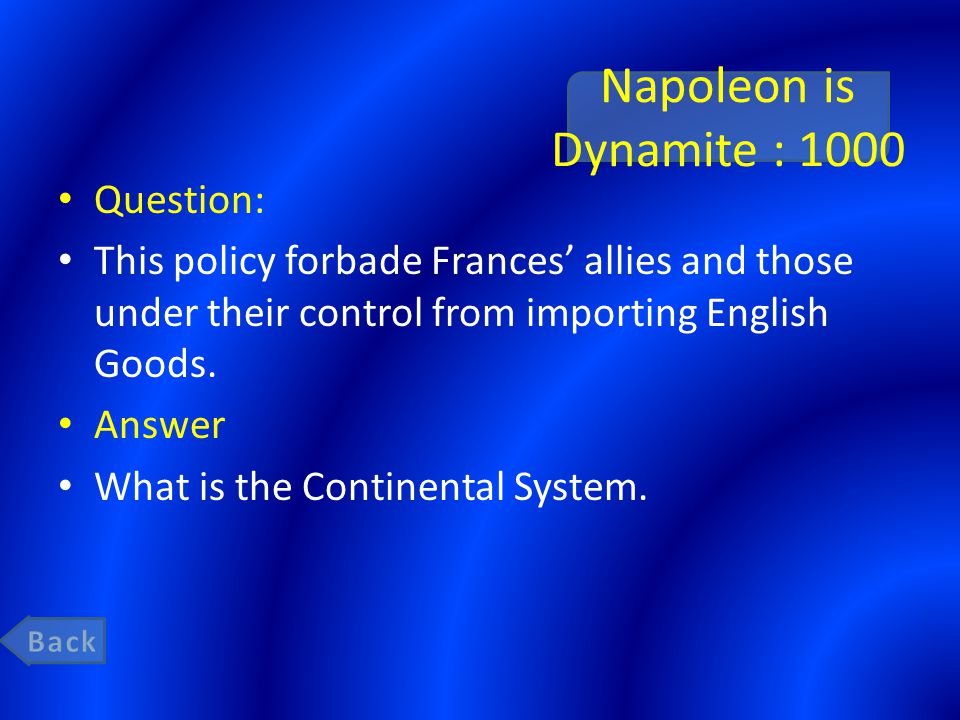 Napoleon is Dynamite : 1000 Question: This policy forbade Frances' allies and those under their control from importing English Goods. Answer What is t
