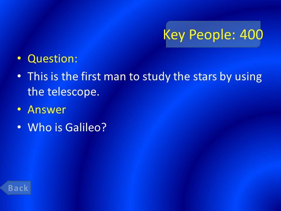 Key People: 400 Question: This is the first man to study the stars by using the telescope. Answer Who is Galileo?