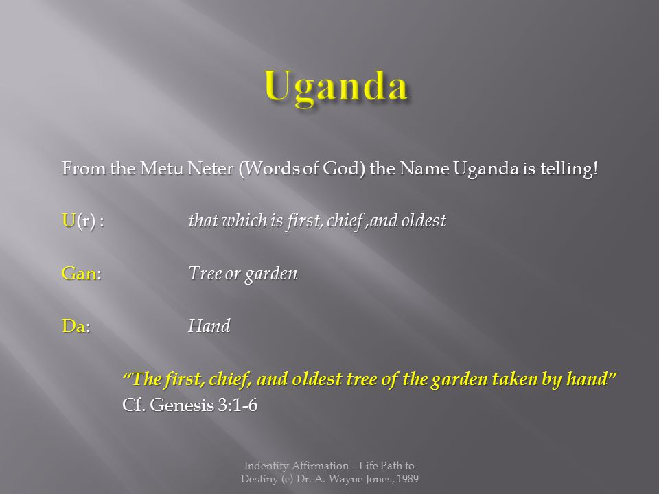 "From the Metu Neter (Words of God) the Name Uganda is telling! U(r) : that which is first, chief,and oldest Gan: Tree or garden Da: Hand ""The first, c"