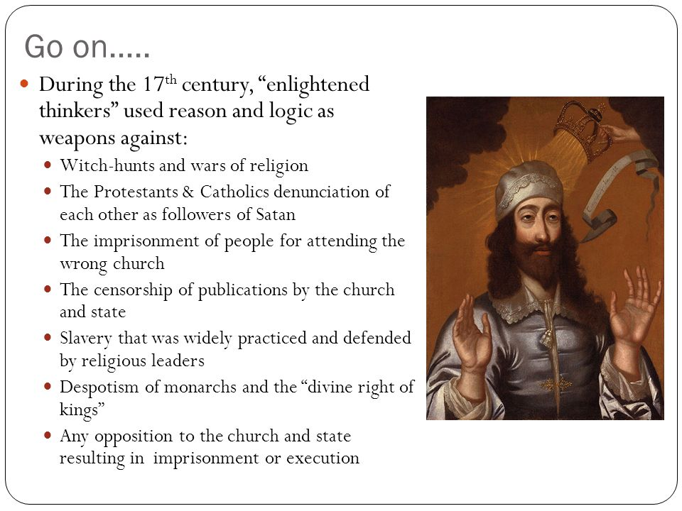 "Go on….. During the 17 th century, ""enlightened thinkers"" used reason and logic as weapons against: Witch-hunts and wars of religion The Protestants &"